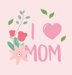 Happy mothers day i love mom flowers leaves text vector