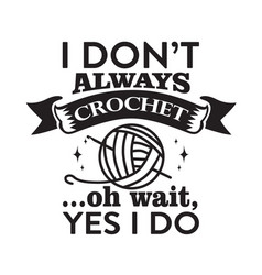 Crochet quote and saying i don t always crochet vector