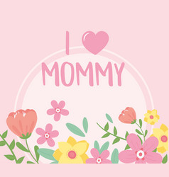 happy mothers day i love mommy flowers decoration vector image
