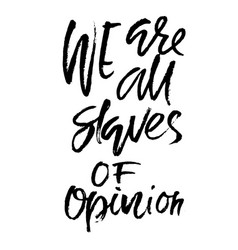 we are all slaves of opinion hand drawn dry brush vector image
