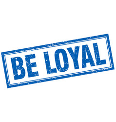 Be loyal blue square grunge stamp on white vector