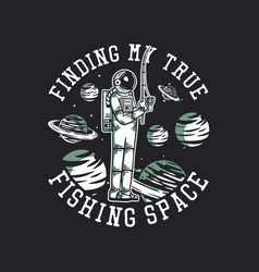 T shirt design finding my true fishing space vector