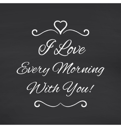 I love every morning with you Blackboard vector image