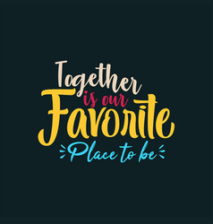 Together is our favorite place to be vector