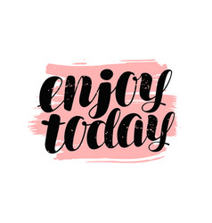 enjoy today hand lettering positive quote vector image