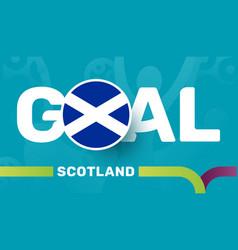 scotland flag and slogan goal on european 2020 vector image