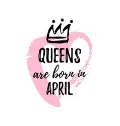 Popular phrase queens are born in april vector