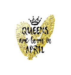 Popular phrase queens are born in april with vector
