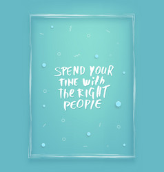 Spend your time with the right people quote vector