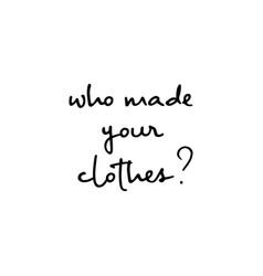 Who made your clothes handwritten inscription vector