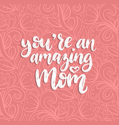 you are an amazing mom calligraphy happy vector image