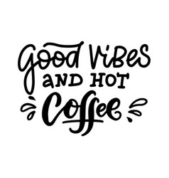 Good vibes and hot coffee - calligraphy saying vector