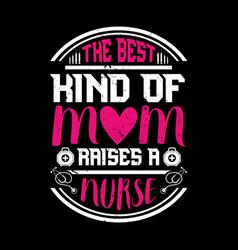 Best kind mom raises a nurse -nurse t shirt vector