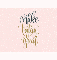 make today great - gold and gray hand lettering vector image