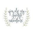 you are my favorite adventure - hand lettering vector image vector image