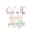 love is greatest adventure - hand lettering vector image vector image