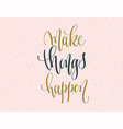 make things happen - gold and gray hand lettering vector image