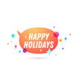 happy holidays speech bubble vector image vector image