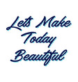 lets make today beautiful hand lettering vector image vector image