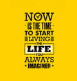 now is the time to start living the life you vector image vector image