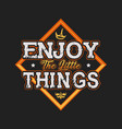 enjoy little things typography design vector image