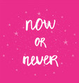 now or never - hand drawn brush text handmade vector image