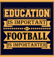 education is important but football is importanter vector image vector image
