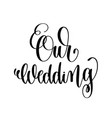 our wedding black and white hand ink lettering vector image vector image