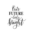 our future looks bright inspiration design phrase vector image
