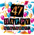 happy birthday 47 years anniversary vector image vector image