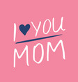 i love you mom calligraphic letterings signs set vector image vector image