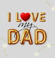 i love my dad inscription gold letters vector image