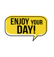 enjoy your day speech bubble vector image vector image