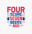 four score seven and beers ago vector image vector image
