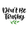 dont be trashy save earth and less waste concept vector image