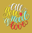 all you need is love doodle hand lettering vector image