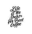 life is too short for bad coffee hand lettering vector image vector image