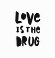 love is the drug shirt quote lettering vector image vector image