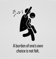 a burden of one own choice is not felt a vector image vector image