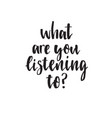 what are you listening to handwritten modern vector image vector image