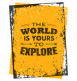 world is yours to explore creative adventure vector image vector image