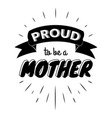proud to be a mother vintage lettering invitation vector image