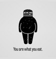 you are what you eat fat version a motivational vector image