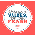 Vote your values not your fears Typographic quote vector image vector image
