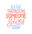 be reason that someone smiles today vector image vector image