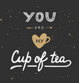 you are my cup tea in vintage style vector image