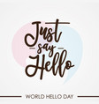 just say hello for world hello day background vector image