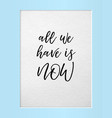 all we have is now motivational quote in frame vector image vector image