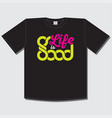 life is good print t shirt color quote vector image vector image