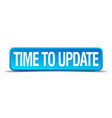 Time to update blue 3d realistic square isolated vector image vector image